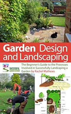 Garden Design and Landscaping - The Beginner\'s Guide to the Processes Involved with Successfully Landscaping a Garden (an overview) (\'How to Plan a Garden\' Series Book 7)