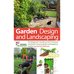 Garden Design and Landscaping - The Beginner's Guide to the Processes Involved with Successfully Landscaping a Garden…