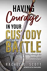 Having Courage In Your Custody Battle: Walking through the journey with Peace and Purpose Kindle Edition