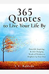 365 Quotes to Live Your Life By: Powerful, Inspiring, & Life-Changing Words of Wisdom to Brighten Up Your Days (Master Your Mind, Revolutionize Your Life Series) Kindle Edition