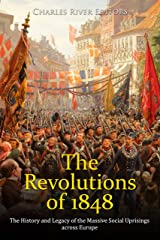 The Revolutions of 1848: The History and Legacy of the Massive Social Uprisings across Europe Kindle Edition