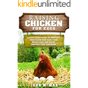 Raising Chickens for Eggs: Learn Everything to Protect your Flock and Eggs from Predators and Raise Disease Free…