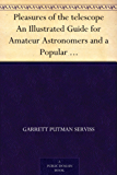 Pleasures of the telescope An Illustrated Guide for Amateur Astronomers and a Popular Description of the Chief Wonders of the Heavens for General Readers (English Edition)