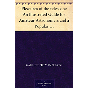 Pleasures of the telescope An Illustrated Guide for Amateur Astronomers and a Popular Description of the Chief Wonders…