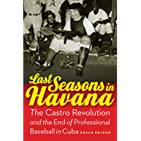 Last Seasons in Havana: The Castro Revolution and the End of Professional Baseball in Cuba (English Edition)