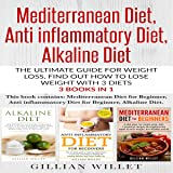 Mediterranean Diet, Anti-Inflammatory Diet, Alkaline Diet: The Ultimate Guide for Weight Loss, Find Out How to Lose Weight with 3 Diets 3 Books in 1