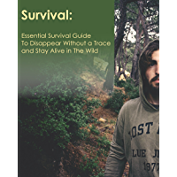 Survival: Essential Survival Guide To Dissapear Without a Trace and Stay Alive in The Wild (English Edition)