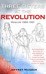 Three Sisters At The Revolution: An Eyewitness Account of How America's Export  Of Overwhelming Freedoms Helped Produce the Russia of Today