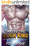 Taming the Alien King: Sci-Fi Alien Royalty Romance (Intergalactic Lurve Book 1)