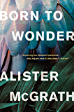Born to Wonder: Exploring Our Deepest Questions--Why Are We Here and Why Does It Matter?: Exploring Our Deepest…
