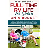 Full-Time RV Life for Seniors on a Budget: How to Choose the right RV, Travel the Country, Experience Freedom, Enjoy Life on