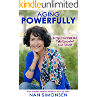 Aging Powerfully: Accept Your Past and Take Control of Your Future