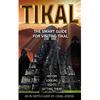 Tikal Smart Guide: The 2018 In-Depth Guide for Visitors to Tikal, Guatemala