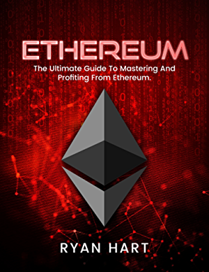 ETHEREUM: The Ultimate Guide To Mastering And Profiting From Ethereum. (Mining; Programming; Investing; Solidity) (Smart Contracts; Cryptocurrency; Blockchain)