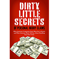 Dirty Little Secrets of Personal Injury Claims: What Insurance Companies Don't Want You to Know; and What Attorneys Won't Tell You, About Handling Your Own Claim