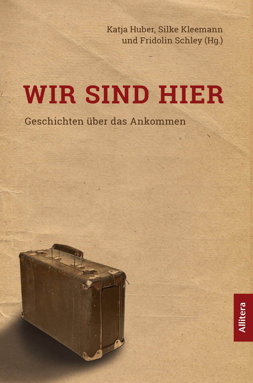 Wir sind hier: Geschichten über das Ankommen Broschiert – 22. Oktober 2018 Katrin Huber Silke Kleemann Fridolin Schley (Hg.) Allitera Verlag