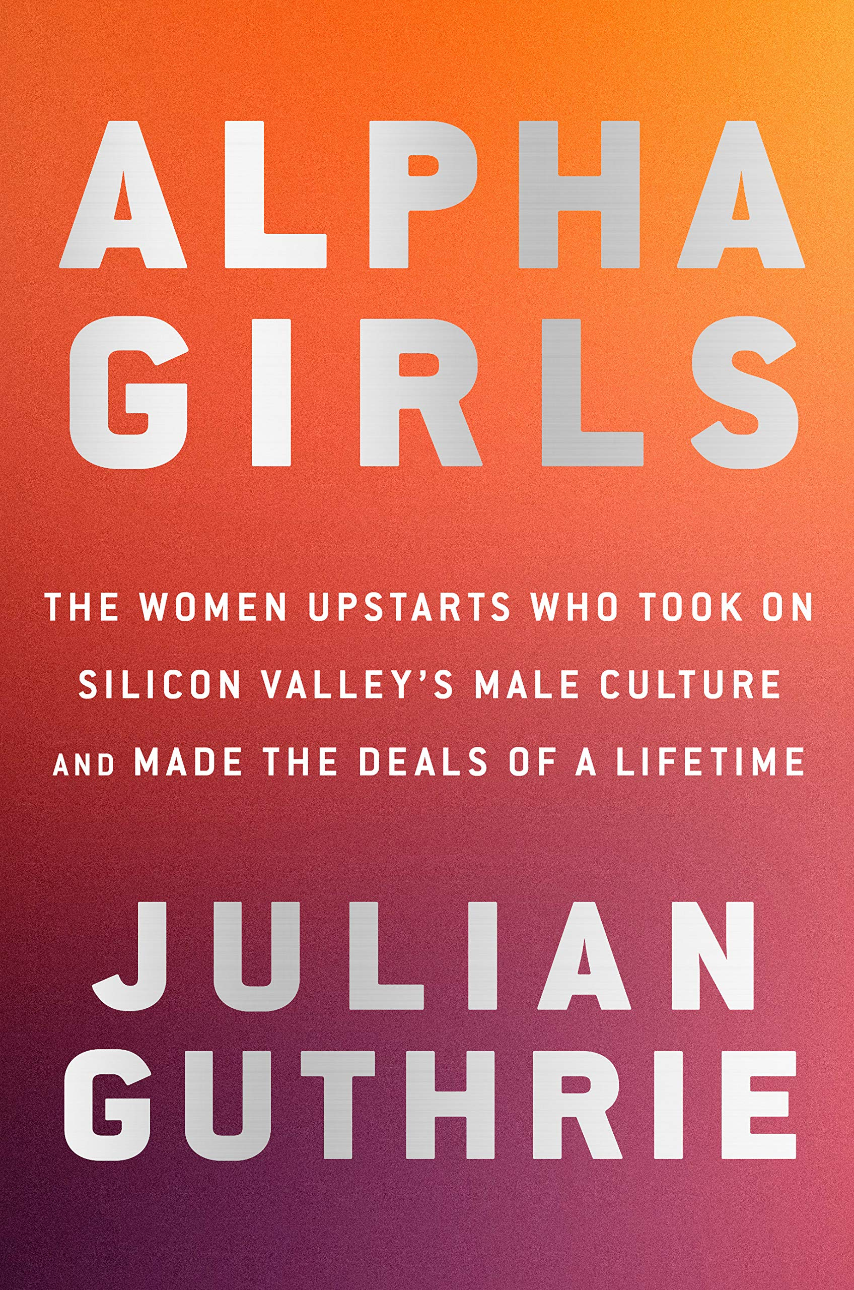 Alpha Girls The Women Upstarts Who Took On Silicon Valley S Male Culture And Made The Deals Of A Lifetime Guthrie Julian 9780525573920 Amazon Com Books