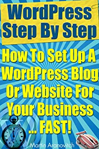 WordPress Step By Step: How To Set Up A WordPress Blog Or Website For Your Business … Fast! (WordPress Training Guides For Business Book 2)