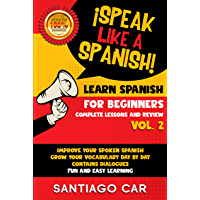 LEARN SPANISH FOR BEGINNERS VOL. 2 COMPLETE LESSONS AND REVIEW: ¡Speak like a Spanish! Improve Your Spoken Spanish, Grow Your Vocabulary Day by Day Contains ... Fun and Easy Learning (English Edition)