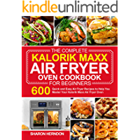 The Complete Kalorik Maxx Air Fryer Oven Cookbook for Beginners: 600 Quick and Easy Air Fryer Recipes to Help You Master…