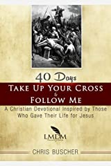 Take Up Your Cross and Follow Me: A Christian Devotional Inspired By Those Who Gave Their Life For Jesus Kindle Edition