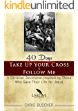 Take Up Your Cross and Follow Me: A Christian Devotional Inspired By Those Who Gave Their Life For Jesus