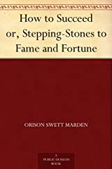 How to Succeed or, Stepping-Stones to Fame and Fortune Kindle Edition
