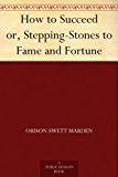 How to Succeed or, Stepping-Stones to Fame and Fortune (English Edition)