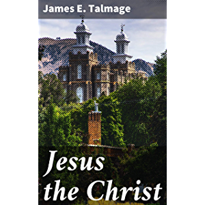Jesus the Christ: A Study of the Messiah and His Mission According to Holy / Scriptures Both Ancient and Modern