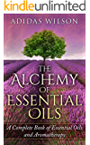 The Alchemy of Essential Oils : A Complete Book of Essential Oils and Aromatherapy