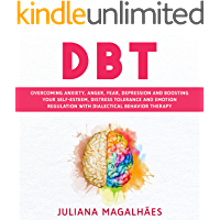 DBT: Overcoming Anxiety, Anger, Fear, Depression and Boosting Your Self-Esteem, Distress Tolerance and Emotion…