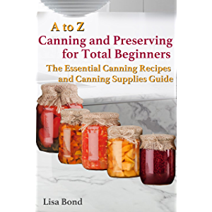 A to Z Canning and Preserving for Total Beginners : The Essential Canning Recipes and Canning Supplies Guide
