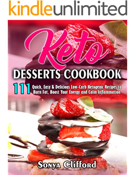 Keto Desserts Cookbook 111 Quick Easy Delicious Low Carb Ketogenic Recipes To Burn Fat Boost Your Energy And Calm Inflammation Second Edition Kindle Edition By Clifford Sonya Cookbooks Food Wine