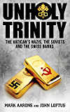 Unholy Trinity: The Vatican's Nazis, Soviet Intelligence and the Swiss Banks