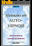 Afirmações sob Auto-hipnose: Manual prático de superação de obstáculos