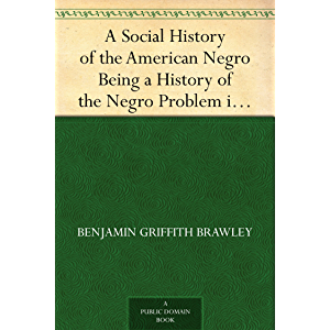 A Social History of the American Negro Being a History of the Negro Problem in the United States. Including A History…