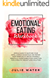 Emotional Eating Workbook: A Simple Guide to Nurture Your Intelligence Advantage and Repair Your Spirituality Detox, and Mindfully Overcoming Food Addiction for a Healthy Weight Loss Solution