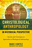 Christological Anthropology in Historical Perspective: Ancient and Contemporary Approaches to Theological Anthropology