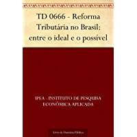 TD 0666 - Reforma Tributária no Brasil: entre o ideal e o possível
