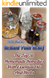 Instant Pain Relief: The Top 30 Homemade Remedies With Essential Oils And Herbs: (Health, Herbal Remedies, Herbal healing, Pain Free)