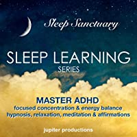 Master ADHD, Focused Concentration & Energy Balance: Sleep Learning, Hypnosis, Relaxation, Meditation & Affirmations
