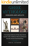 Greek Mythology for Kids and Adults: a Fascinating Collection of Tales about Myths, Legends, Gods, Goddesses, Heroes and…
