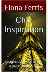 Chic Inspiration: Imaginative ways to live a more magical life (How to be Chic Book 2) Kindle Edition