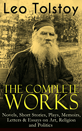 The Complete Works of Leo Tolstoy: Novels; Short Stories; Plays; Memoirs; Letters & Essays on Art; Religion and Politics: Anna Karenina; War and Peace; ... and Stories for Children and Many More