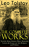 The Complete Works of Leo Tolstoy: Novels, Short Stories, Plays, Memoirs, Letters & Essays on Art, Religion and Politics: Anna Karenina, War and Peace, ... and Stories for Children and Many More