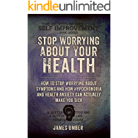 Stop Worrying About Your Health: How To Stop Worrying About Symptoms and how Hypochondria and Health Anxiety Can Actually Make You Sick (The Secrets of Success and Self Improvement Book 6)