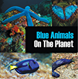 Blue Animals On The Planet: Animal Encyclopedia for Kids (Colorful Animals on the Planet Book 1)