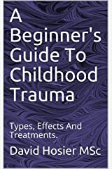 A Beginner's Guide To Childhood Trauma: Types, Effects And Treatments. Kindle Edition
