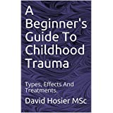 A Beginner's Guide To Childhood Trauma: Types, Effects And Treatments.