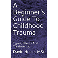 A Beginner's Guide To Childhood Trauma: Types, Effects And Treatments. (English Edition)